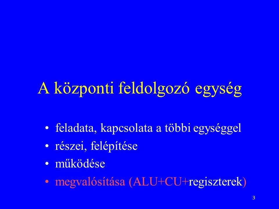 3 A központi feldolgozó egység feladata, kapcsolata a többi egységgel részei, felépítése működése megvalósítása (ALU+CU+regiszterek)