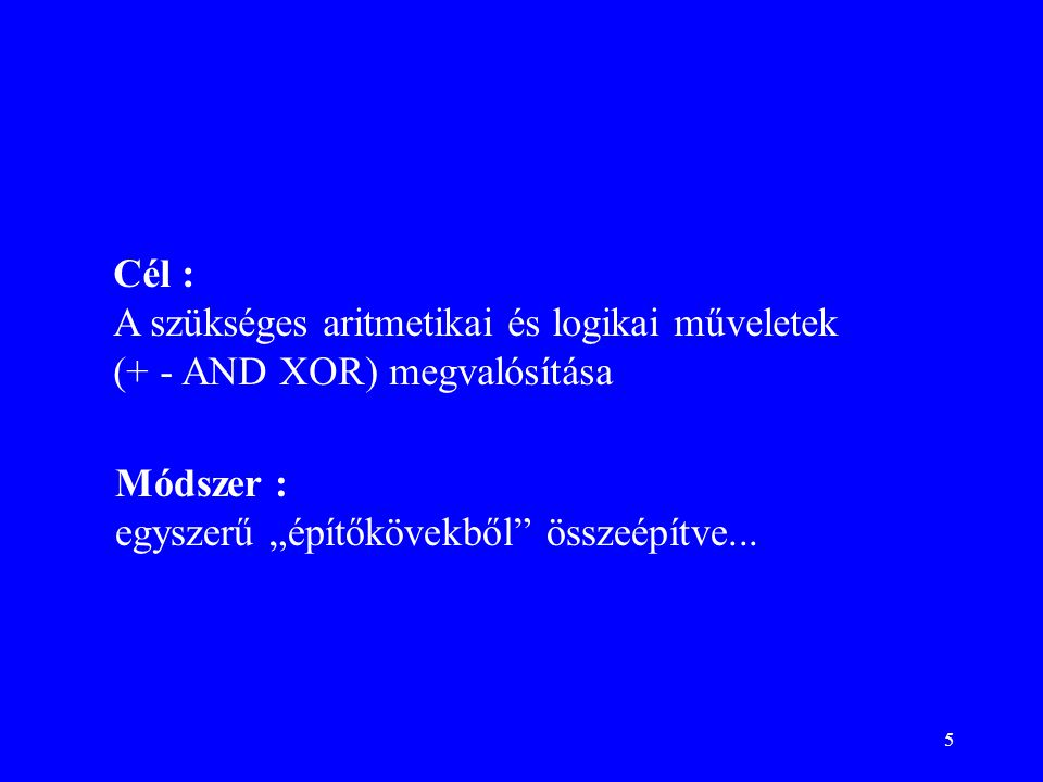 """5 Cél : A szükséges aritmetikai és logikai műveletek (+ - AND XOR) megvalósítása Módszer : egyszerű """"építőkövekből"""" összeépítve..."""