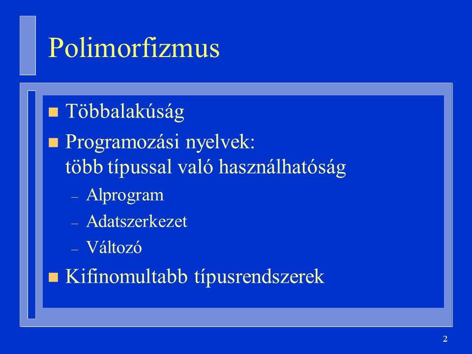2 Polimorfizmus n Többalakúság n Programozási nyelvek: több típussal való használhatóság – Alprogram – Adatszerkezet – Változó n Kifinomultabb típusre