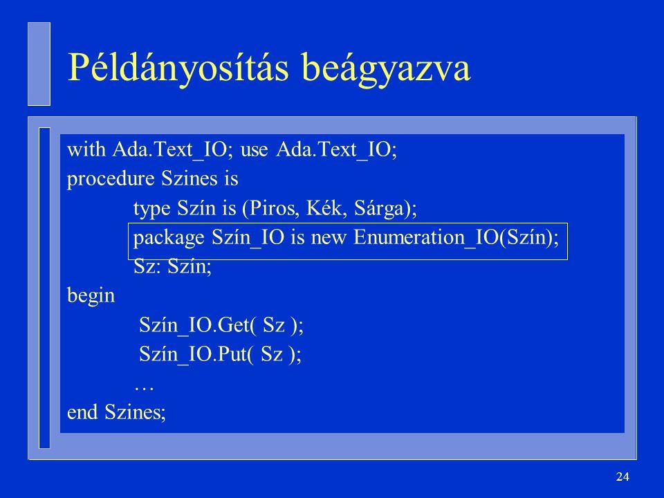 24 Példányosítás beágyazva with Ada.Text_IO; use Ada.Text_IO; procedure Szines is type Szín is (Piros, Kék, Sárga); package Szín_IO is new Enumeration