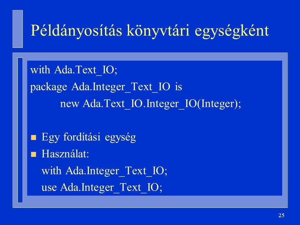 25 Példányosítás könyvtári egységként with Ada.Text_IO; package Ada.Integer_Text_IO is new Ada.Text_IO.Integer_IO(Integer); n Egy fordítási egység n H