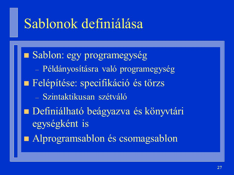27 Sablonok definiálása n Sablon: egy programegység – Példányosításra való programegység n Felépítése: specifikáció és törzs – Szintaktikusan szétváló