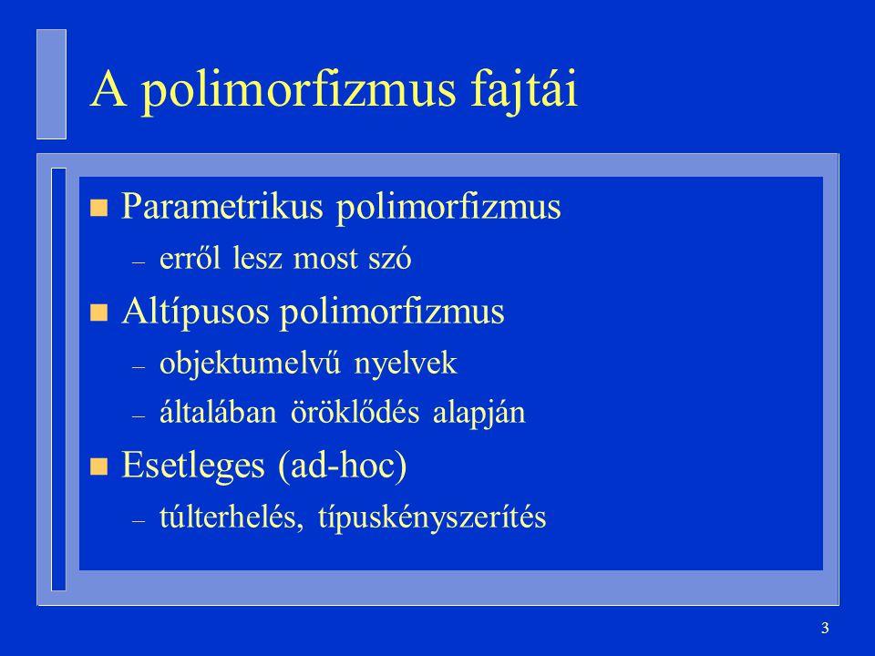 4 Parametrikus polimorfizmus n Típussal való paraméterezés n Sok nyelvben – Modern funkcionális nyelvek (ML, …) – Ada, C++, Java – CLU, Eiffel stb.