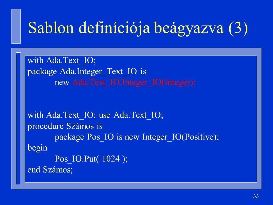 33 Sablon definíciója beágyazva (3) with Ada.Text_IO; package Ada.Integer_Text_IO is new Ada.Text_IO.Integer_IO(Integer); with Ada.Text_IO; use Ada.Te