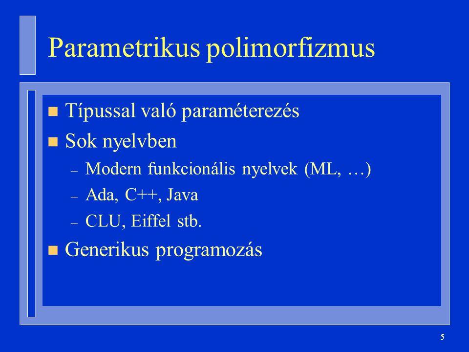 5 Parametrikus polimorfizmus n Típussal való paraméterezés n Sok nyelvben – Modern funkcionális nyelvek (ML, …) – Ada, C++, Java – CLU, Eiffel stb. n