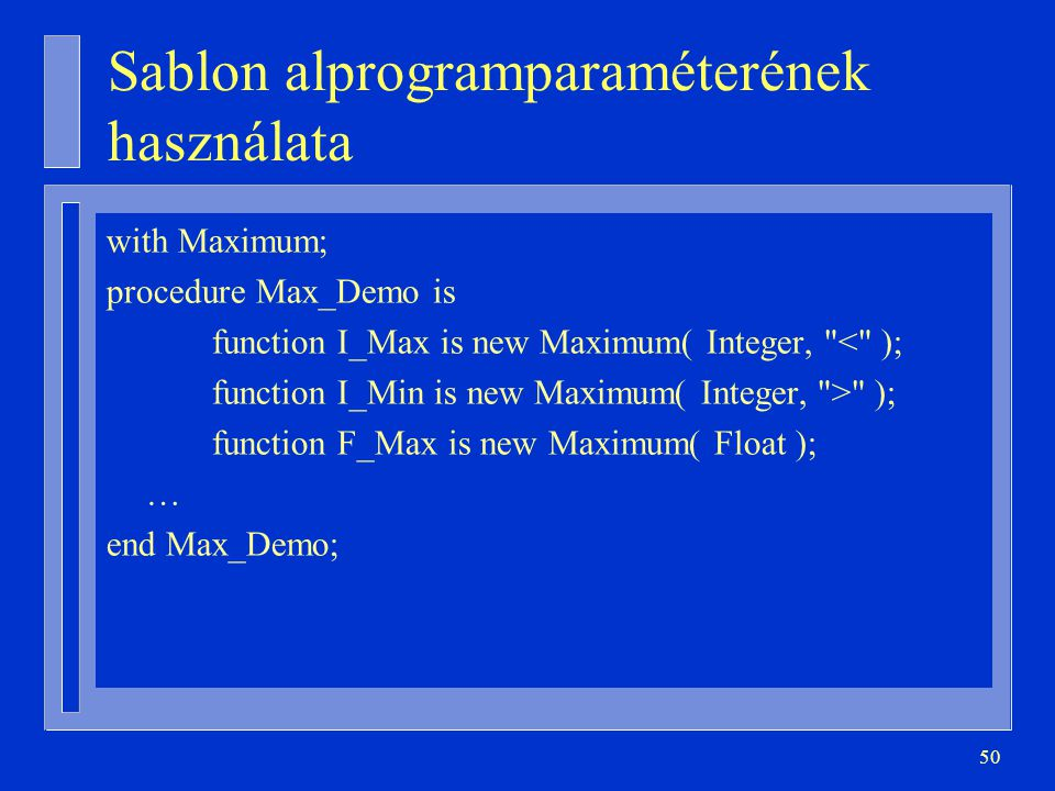 50 Sablon alprogramparaméterének használata with Maximum; procedure Max_Demo is function I_Max is new Maximum( Integer,