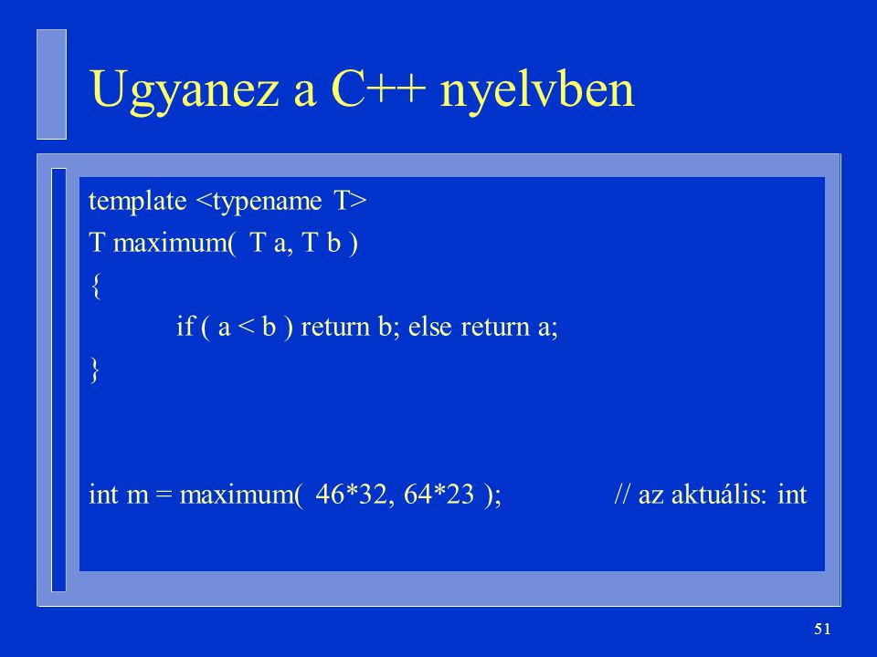 51 Ugyanez a C++ nyelvben template T maximum( T a, T b ) { if ( a < b ) return b; else return a; } int m = maximum( 46*32, 64*23 );// az aktuális: int