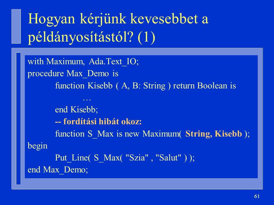 61 Hogyan kérjünk kevesebbet a példányosítástól? (1) with Maximum, Ada.Text_IO; procedure Max_Demo is function Kisebb ( A, B: String ) return Boolean