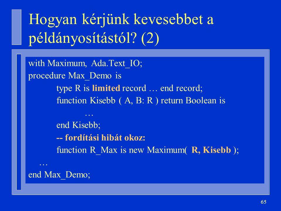 65 Hogyan kérjünk kevesebbet a példányosítástól? (2) with Maximum, Ada.Text_IO; procedure Max_Demo is type R is limited record … end record; function