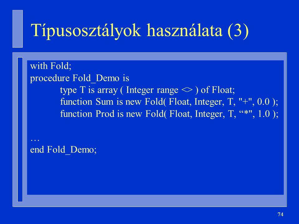 74 Típusosztályok használata (3) with Fold; procedure Fold_Demo is type T is array ( Integer range <> ) of Float; function Sum is new Fold( Float, Int