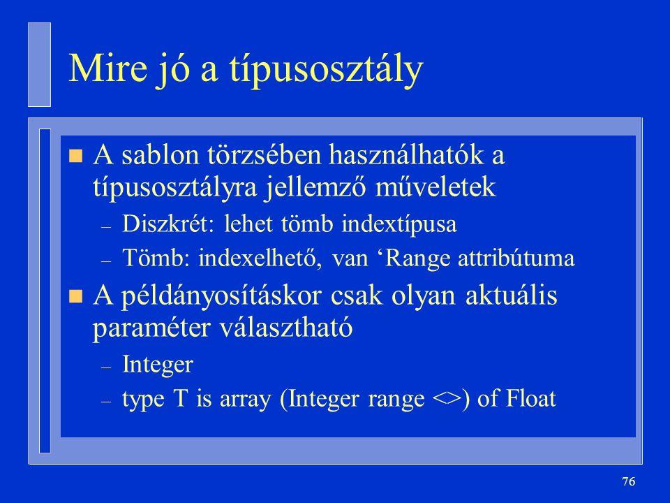 76 Mire jó a típusosztály n A sablon törzsében használhatók a típusosztályra jellemző műveletek – Diszkrét: lehet tömb indextípusa – Tömb: indexelhető