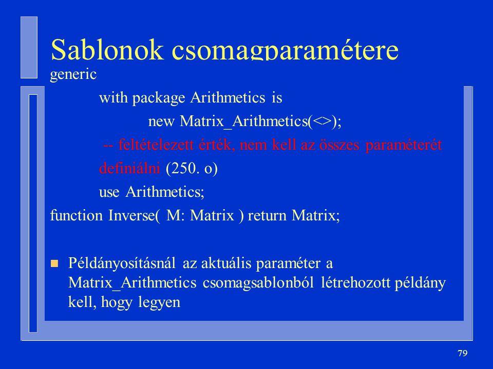 79 Sablonok csomagparamétere generic with package Arithmetics is new Matrix_Arithmetics(<>); -- feltételezett érték, nem kell az összes paraméterét de