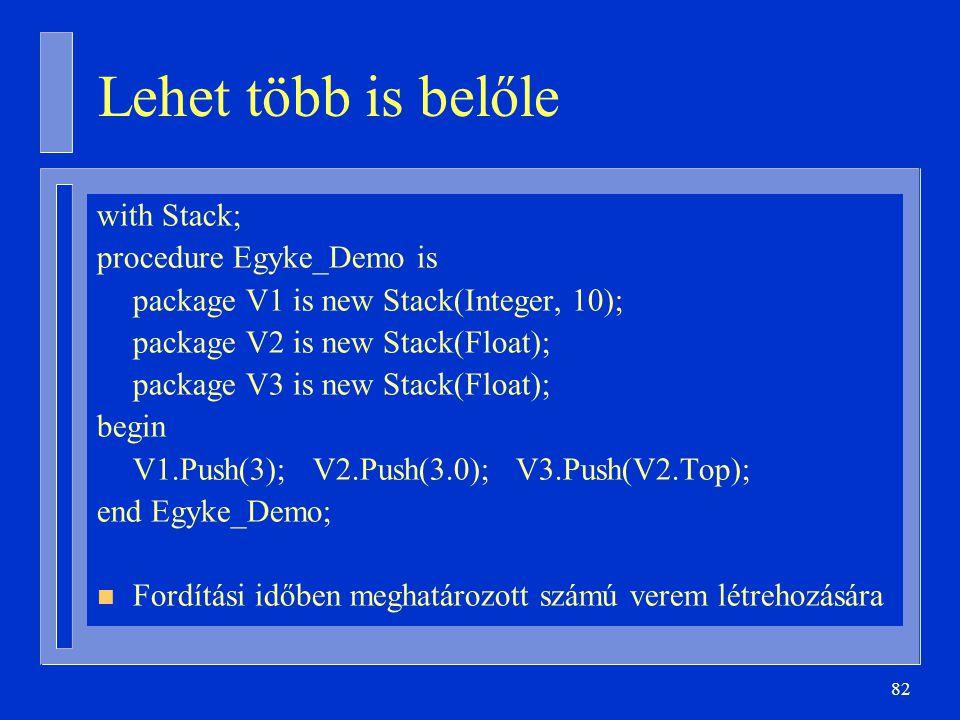 82 Lehet több is belőle with Stack; procedure Egyke_Demo is package V1 is new Stack(Integer, 10); package V2 is new Stack(Float); package V3 is new St