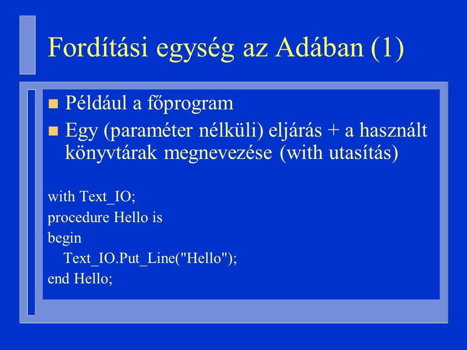Fordítási egység az Adában (1) n Például a főprogram n Egy (paraméter nélküli) eljárás + a használt könyvtárak megnevezése (with utasítás) with Text_IO; procedure Hello is begin Text_IO.Put_Line( Hello ); end Hello;