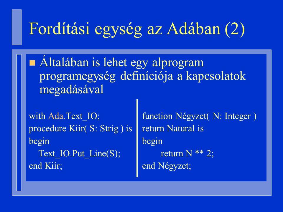 Fordítási egység az Adában (2) n Általában is lehet egy alprogram programegység definíciója a kapcsolatok megadásával with Ada.Text_IO;function Négyzet( N: Integer ) procedure Kiír( S: Strig ) isreturn Natural isbegin Text_IO.Put_Line(S); return N ** 2; end Kiír;end Négyzet;