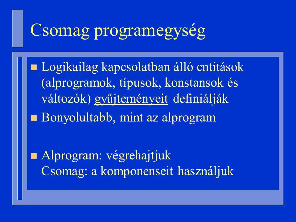 Csomag programegység n Logikailag kapcsolatban álló entitások (alprogramok, típusok, konstansok és változók) gyűjteményeit definiálják n Bonyolultabb, mint az alprogram n Alprogram: végrehajtjuk Csomag: a komponenseit használjuk