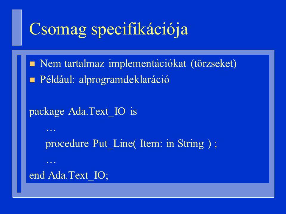 Csomag specifikációja n Nem tartalmaz implementációkat (törzseket) n Például: alprogramdeklaráció package Ada.Text_IO is … procedure Put_Line( Item: in String ) ; … end Ada.Text_IO;