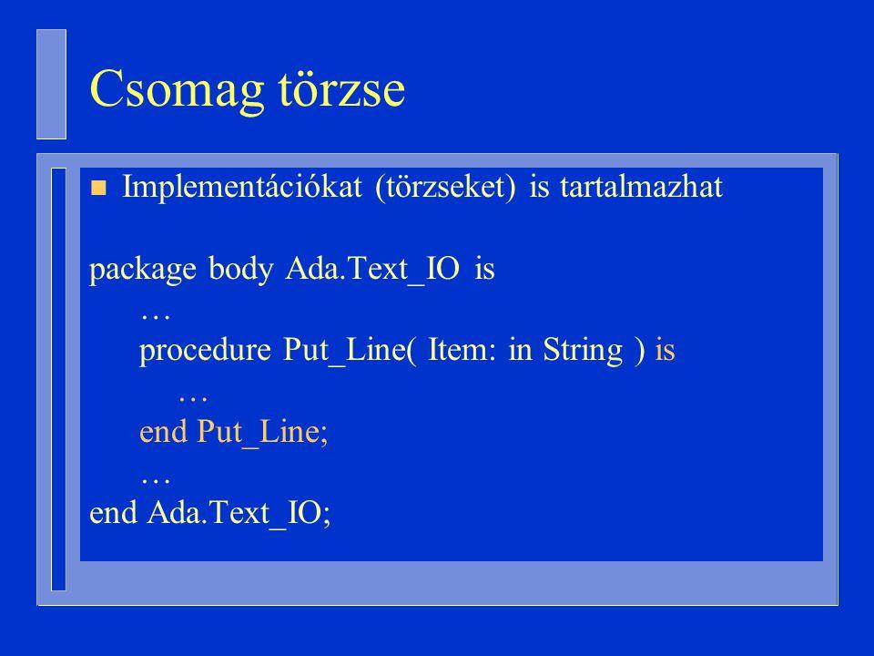 Csomag törzse n Implementációkat (törzseket) is tartalmazhat package body Ada.Text_IO is … procedure Put_Line( Item: in String ) is … end Put_Line; … end Ada.Text_IO;