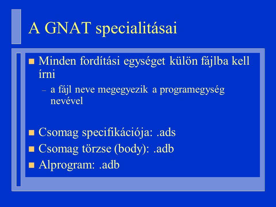 A GNAT specialitásai n Minden fordítási egységet külön fájlba kell írni – a fájl neve megegyezik a programegység nevével n Csomag specifikációja:.ads n Csomag törzse (body):.adb n Alprogram:.adb