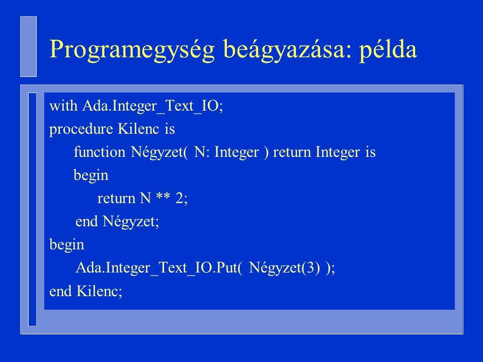 Programegység beágyazása: példa with Ada.Integer_Text_IO; procedure Kilenc is function Négyzet( N: Integer ) return Integer is begin return N ** 2; end Négyzet; begin Ada.Integer_Text_IO.Put( Négyzet(3) ); end Kilenc;