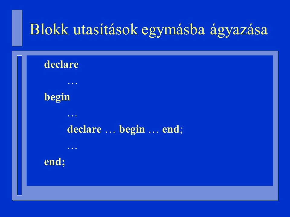 Blokk utasítások egymásba ágyazása declare … begin … declare … begin … end; … end;