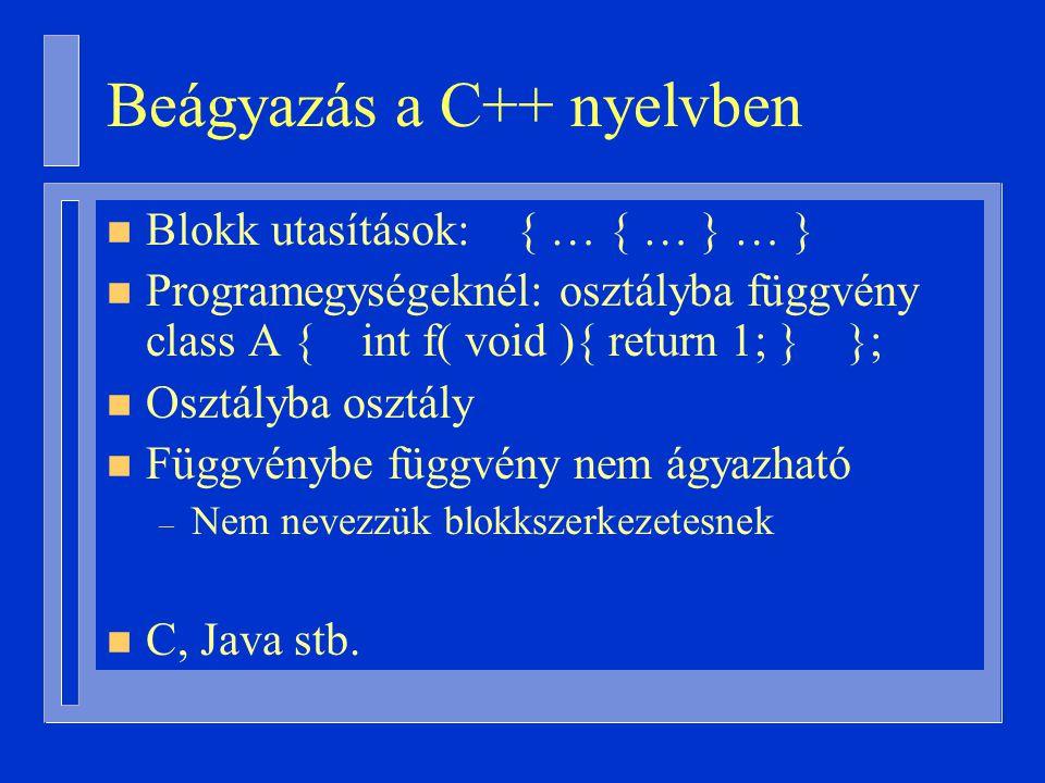 Beágyazás a C++ nyelvben n Blokk utasítások: { … { … } … } n Programegységeknél: osztályba függvény class A { int f( void ){ return 1; } }; n Osztályba osztály n Függvénybe függvény nem ágyazható – Nem nevezzük blokkszerkezetesnek n C, Java stb.