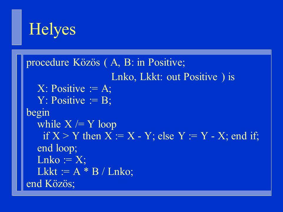 procedure Közös ( A, B: in Positive; Lnko, Lkkt: out Positive ) is X: Positive := A; Y: Positive := B; begin while X /= Y loop if X > Y then X := X - Y; else Y := Y - X; end if; end loop; Lnko := X; Lkkt := A * B / Lnko; end Közös; Helyes