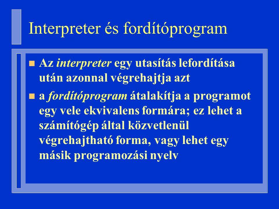 Interpreter és fordítóprogram n Az interpreter egy utasítás lefordítása után azonnal végrehajtja azt n a fordítóprogram átalakítja a programot egy vele ekvivalens formára; ez lehet a számítógép által közvetlenül végrehajtható forma, vagy lehet egy másik programozási nyelv