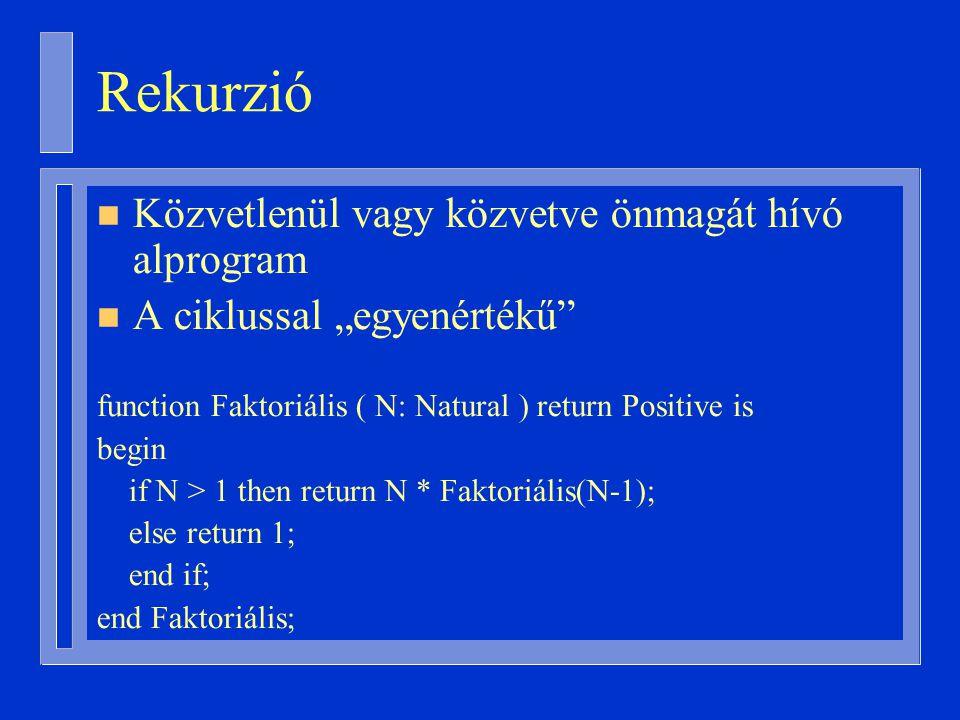 """Rekurzió n Közvetlenül vagy közvetve önmagát hívó alprogram n A ciklussal """"egyenértékű function Faktoriális ( N: Natural ) return Positive is begin if N > 1 then return N * Faktoriális(N-1); else return 1; end if; end Faktoriális;"""
