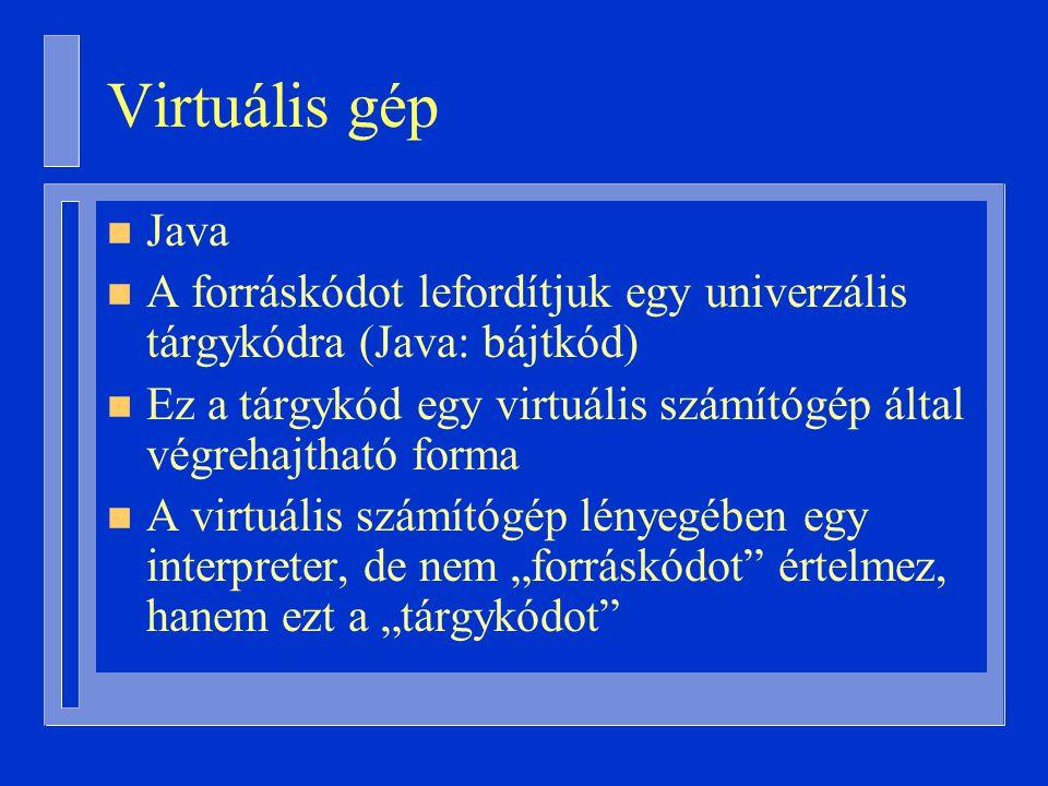 """Virtuális gép n Java n A forráskódot lefordítjuk egy univerzális tárgykódra (Java: bájtkód) n Ez a tárgykód egy virtuális számítógép által végrehajtható forma n A virtuális számítógép lényegében egy interpreter, de nem """"forráskódot értelmez, hanem ezt a """"tárgykódot"""