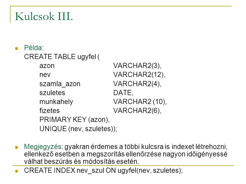 Kulcsok III. Példa: CREATE TABLE ugyfel ( azonVARCHAR2(3), nevVARCHAR2(12), szamla_azonVARCHAR2(4), szuletesDATE, munkahelyVARCHAR2 (10), fizetesVARCH