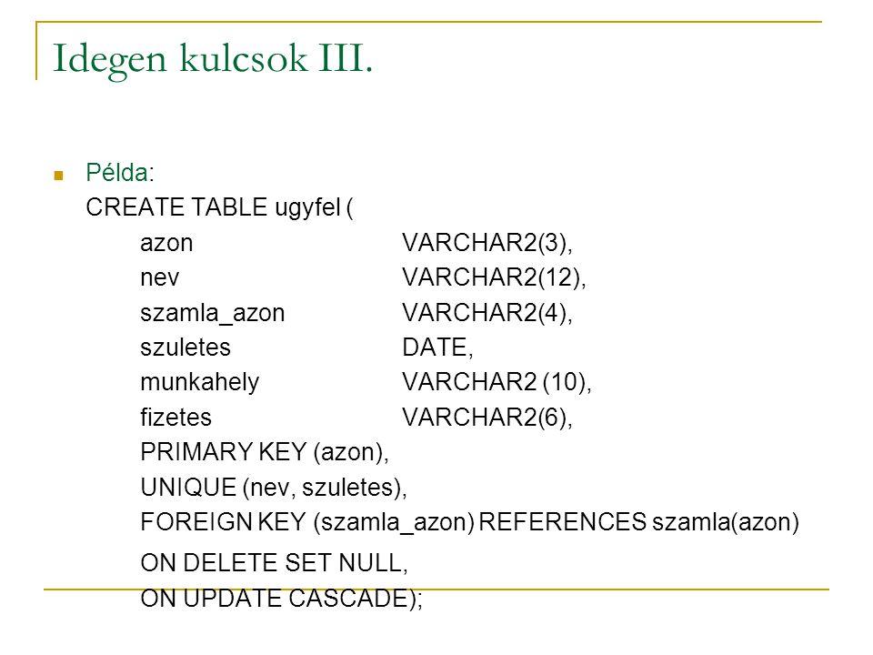 Idegen kulcsok III. Példa: CREATE TABLE ugyfel ( azonVARCHAR2(3), nevVARCHAR2(12), szamla_azonVARCHAR2(4), szuletesDATE, munkahelyVARCHAR2 (10), fizet