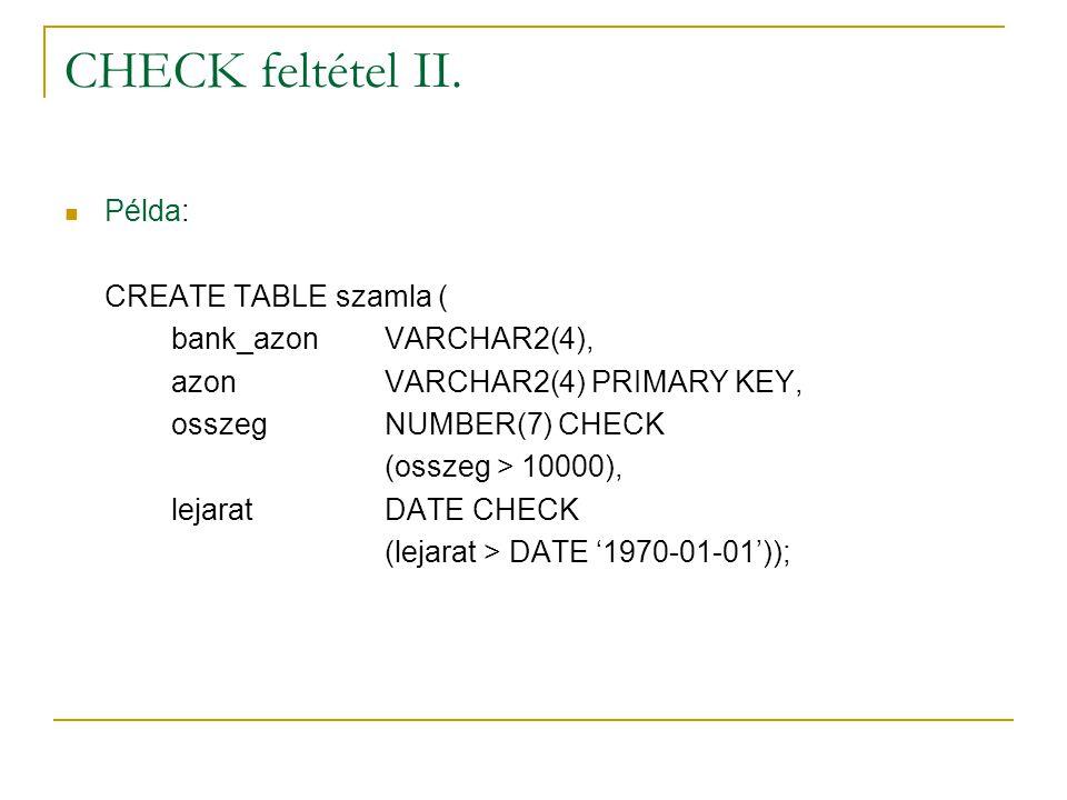 CHECK feltétel II. Példa: CREATE TABLE szamla ( bank_azonVARCHAR2(4), azonVARCHAR2(4) PRIMARY KEY, osszegNUMBER(7) CHECK (osszeg > 10000), lejaratDATE