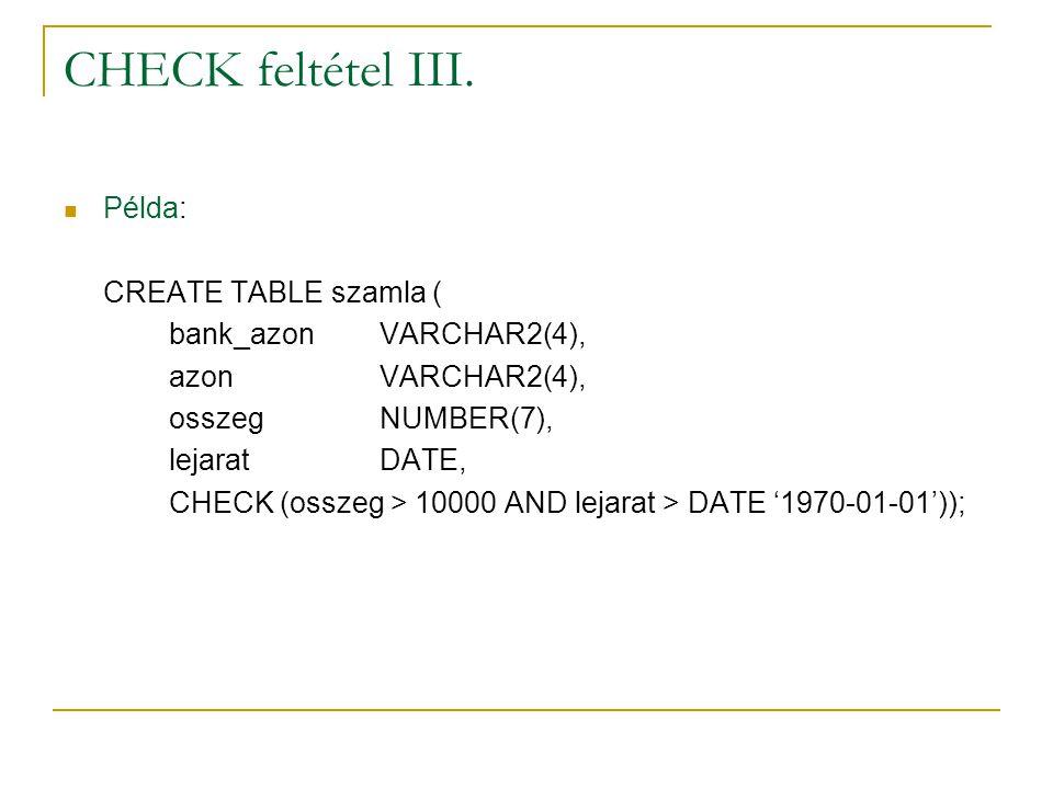 CHECK feltétel III. Példa: CREATE TABLE szamla ( bank_azonVARCHAR2(4), azonVARCHAR2(4), osszegNUMBER(7), lejaratDATE, CHECK (osszeg > 10000 AND lejara
