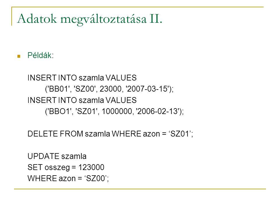 Adatok megváltoztatása II. Példák: INSERT INTO szamla VALUES ('BB01', 'SZ00', 23000, '2007-03-15'); INSERT INTO szamla VALUES ('BBO1', 'SZ01', 1000000