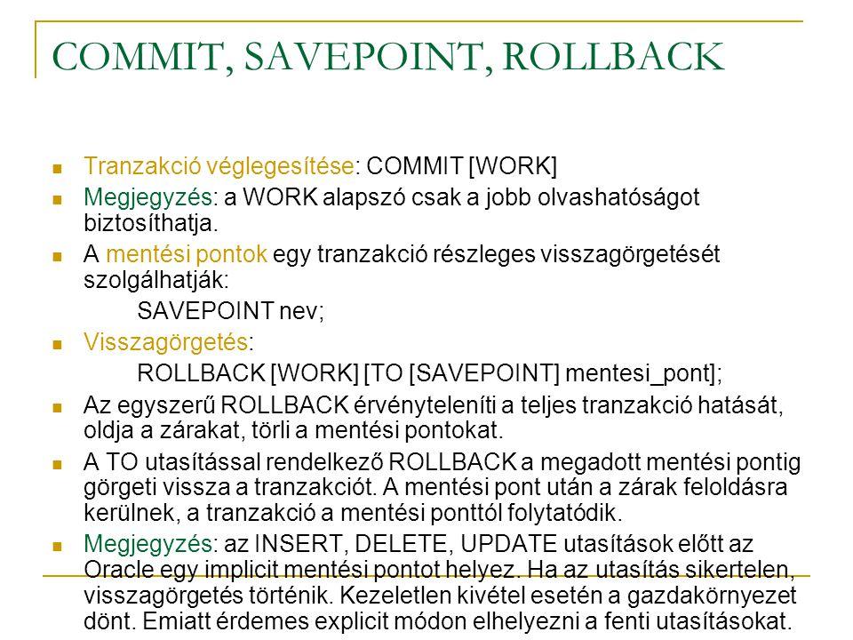 COMMIT, SAVEPOINT, ROLLBACK Tranzakció véglegesítése: COMMIT [WORK] Megjegyzés: a WORK alapszó csak a jobb olvashatóságot biztosíthatja. A mentési pon