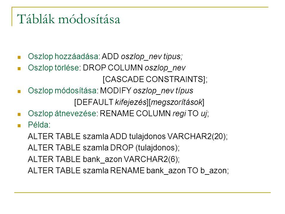 Táblák módosítása Oszlop hozzáadása: ADD oszlop_nev tipus; Oszlop törlése: DROP COLUMN oszlop_nev [CASCADE CONSTRAINTS]; Oszlop módosítása: MODIFY osz
