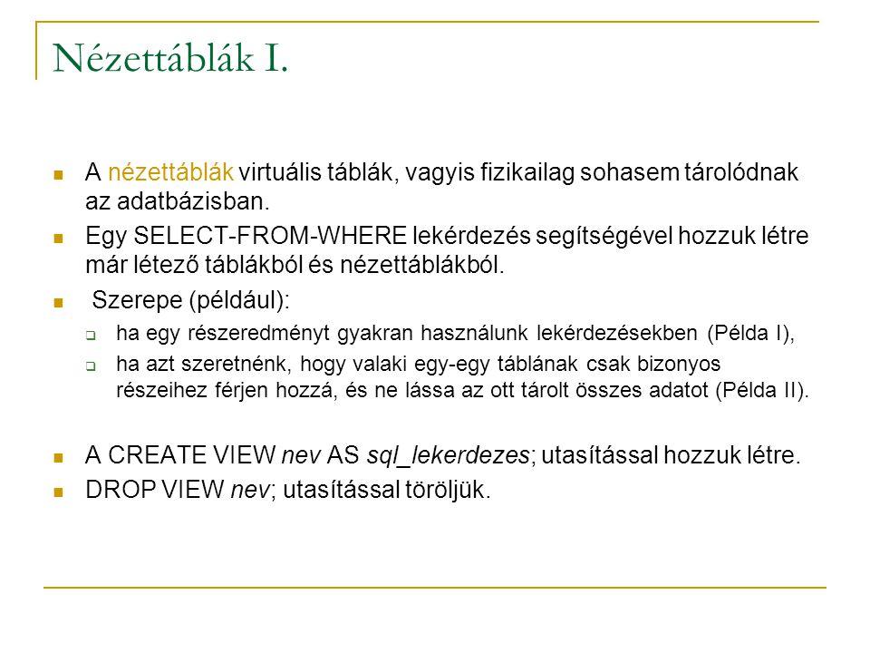 Nézettáblák I. A nézettáblák virtuális táblák, vagyis fizikailag sohasem tárolódnak az adatbázisban. Egy SELECT-FROM-WHERE lekérdezés segítségével hoz