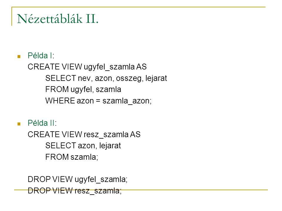Nézettáblák II. Példa I: CREATE VIEW ugyfel_szamla AS SELECT nev, azon, osszeg, lejarat FROM ugyfel, szamla WHERE azon = szamla_azon; Példa II: CREATE