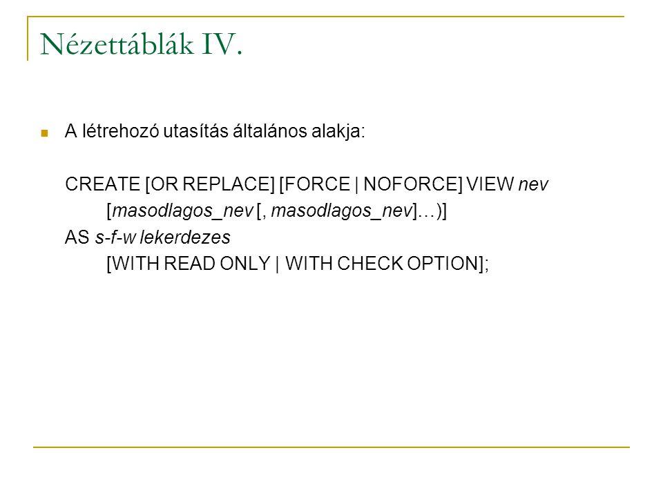 Nézettáblák IV. A létrehozó utasítás általános alakja: CREATE [OR REPLACE] [FORCE | NOFORCE] VIEW nev [masodlagos_nev [, masodlagos_nev]…)] AS s-f-w l