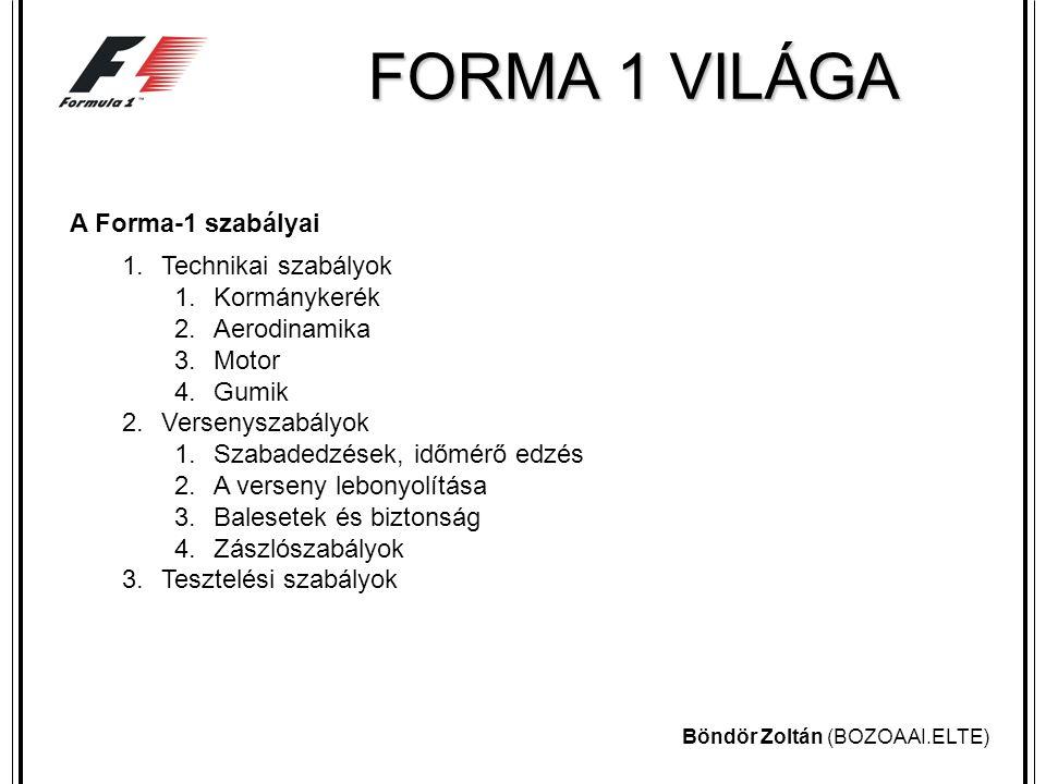 Böndör Zoltán (BOZOAAI.ELTE) FORMA 1 VILÁGA A Forma-1 szabályai 1.Technikai szabályok 1.Kormánykerék 2.Aerodinamika 3.Motor 4.Gumik 2.Versenyszabályok 1.Szabadedzések, időmérő edzés 2.A verseny lebonyolítása 3.Balesetek és biztonság 4.Zászlószabályok 3.Tesztelési szabályok
