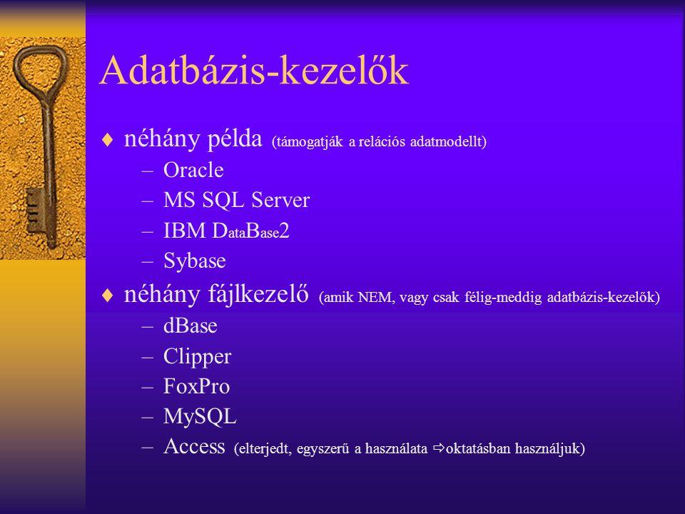 Adatbázis-kezelők  néhány példa (támogatják a relációs adatmodellt) –Oracle –MS SQL Server –IBM D ata B ase 2 –Sybase  néhány fájlkezelő (amik NEM, vagy csak félig-meddig adatbázis-kezelők) –dBase –Clipper –FoxPro –MySQL –Access (elterjedt, egyszerű a használata  oktatásban használjuk)