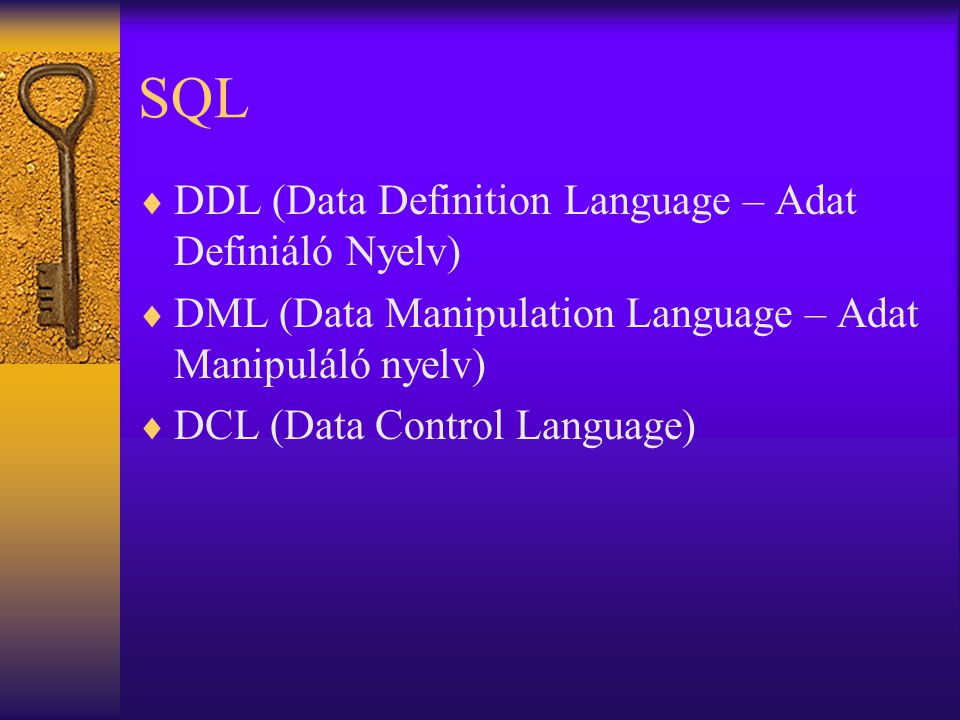 SQL  DDL (Data Definition Language – Adat Definiáló Nyelv)  DML (Data Manipulation Language – Adat Manipuláló nyelv)  DCL (Data Control Language)