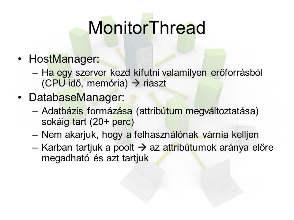 MonitorThread HostManager: –Ha egy szerver kezd kifutni valamilyen erőforrásból (CPU idő, memória)  riaszt DatabaseManager: –Adatbázis formázása (attribútum megváltoztatása) sokáig tart (20+ perc) –Nem akarjuk, hogy a felhasználónak várnia kelljen –Karban tartjuk a poolt  az attribútumok aránya előre megadható és azt tartjuk