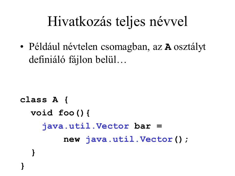 Hivatkozás teljes névvel Például névtelen csomagban, az A osztályt definiáló fájlon belül… class A { void foo(){ java.util.Vector bar = new java.util.Vector(); }