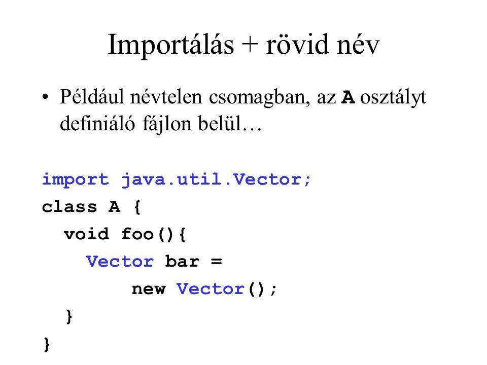 Importálás + rövid név Például névtelen csomagban, az A osztályt definiáló fájlon belül… import java.util.Vector; class A { void foo(){ Vector bar = new Vector(); }