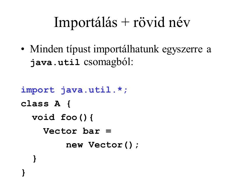 Importálás + rövid név Minden típust importálhatunk egyszerre a java.util csomagból: import java.util.*; class A { void foo(){ Vector bar = new Vector