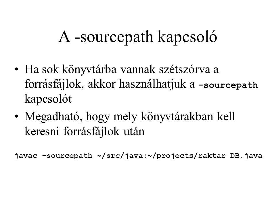 A -sourcepath kapcsoló Ha sok könyvtárba vannak szétszórva a forrásfájlok, akkor használhatjuk a -sourcepath kapcsolót Megadható, hogy mely könyvtárakban kell keresni forrásfájlok után javac -sourcepath ~/src/java:~/projects/raktar DB.java