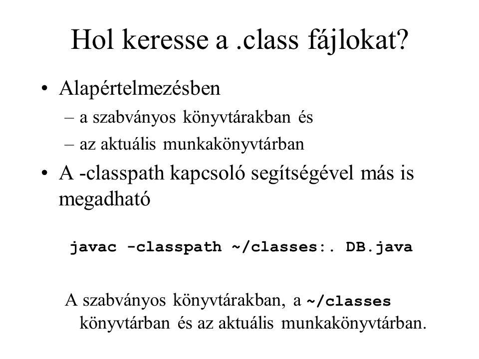 Hol keresse a.class fájlokat? Alapértelmezésben –a szabványos könyvtárakban és –az aktuális munkakönyvtárban A -classpath kapcsoló segítségével más is