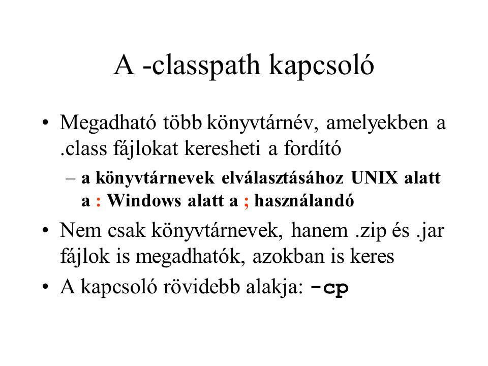 A -classpath kapcsoló Megadható több könyvtárnév, amelyekben a.class fájlokat keresheti a fordító –a könyvtárnevek elválasztásához UNIX alatt a : Windows alatt a ; használandó Nem csak könyvtárnevek, hanem.zip és.jar fájlok is megadhatók, azokban is keres A kapcsoló rövidebb alakja: -cp